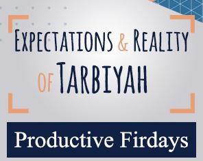 Productive Fridays | EXPECTATIONS & REALITY OF TARBIYAH
